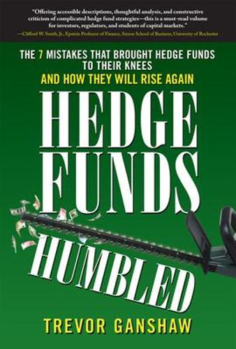 Hedge Funds, Humbled: The 7 Mistakes That Brought Hedge Funds to Their Knees and How They Will Rise Again (Hardback)