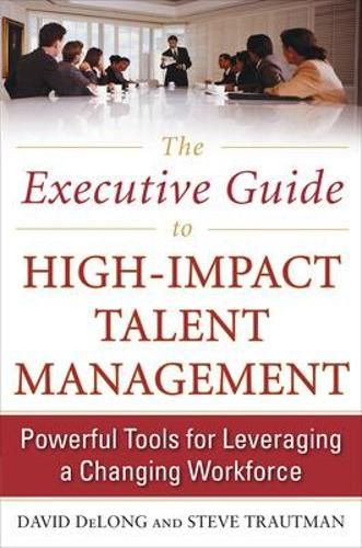The Executive Guide to High-Impact Talent Management: Powerful Tools for Leveraging a Changing Workforce (Hardback)