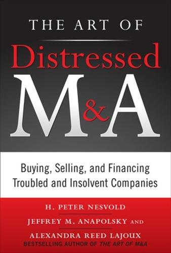 The Art of Distressed M&A: Buying, Selling, and Financing Troubled and Insolvent Companies (Hardback)