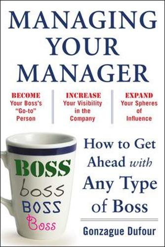 Managing Your Manager: How to Get Ahead with Any Type of Boss (Paperback)