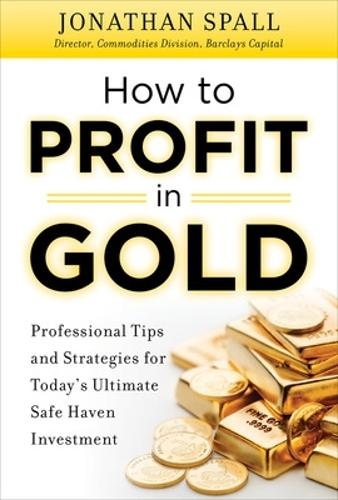 How to Profit in Gold: Professional Tips and Strategies for Today's Ultimate Safe Haven Investment (Hardback)