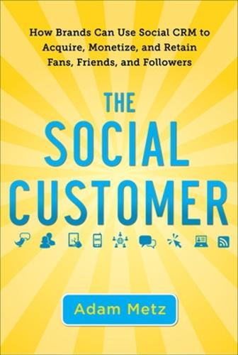 The Social Customer: How Brands Can Use Social CRM to Acquire, Monetize, and Retain Fans, Friends, and Followers (Hardback)