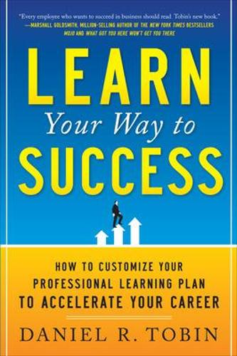 Learn Your Way to Success: How to Customize Your Professional Learning Plan to Accelerate Your Career (Paperback)