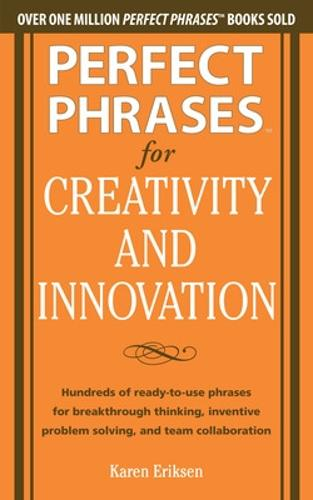 Perfect Phrases for Creativity and Innovation: Hundreds of Ready-to-Use Phrases for Break-Through Thinking, Problem Solving, and Inspiring Team Collaboration - Perfect Phrases Series (Paperback)