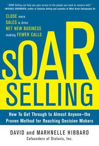 SOAR Selling: How To Get Through to Almost Anyone-the Proven Method for Reaching Decision Makers (Hardback)
