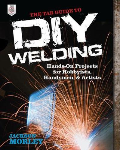 The TAB Guide to DIY Welding: Hands-on Projects for Hobbyists, Handymen, and Artists (Paperback)