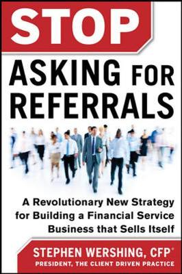 Stop Asking for Referrals: A Revolutionary New Strategy for Building a Financial Service Business that Sells Itself (Hardback)