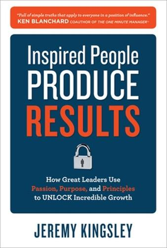 Inspired People Produce Results: How Great Leaders Use Passion, Purpose and Principles to Unlock Incredible Growth (Hardback)