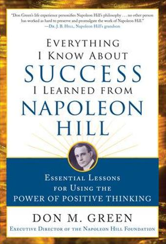 Everything I Know About Success I Learned from Napoleon Hill: Essential Lessons for Using the Power of Positive Thinking (Hardback)