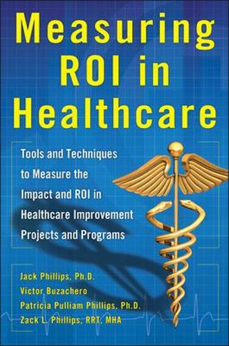 Measuring ROI in Healthcare: Tools and Techniques to Measure the Impact and ROI in Healthcare Improvement Projects and Programs (Hardback)