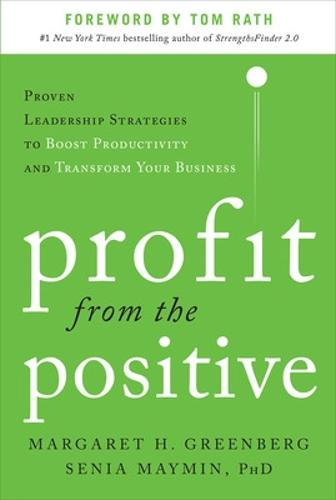 Profit from the Positive: Proven Leadership Strategies to Boost Productivity and Transform Your Business, with a foreword by Tom Rath (Hardback)