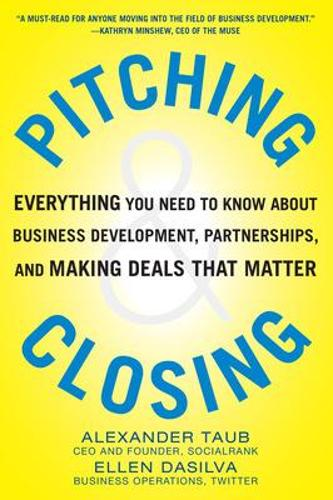 Pitching and Closing: Everything You Need to Know About Business Development, Partnerships, and Making Deals that Matter (Hardback)
