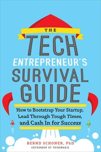 The Tech Entrepreneur's Survival Guide: How to Bootstrap Your Startup, Lead Through Tough Times, and Cash In for Success: How to Bootstrap Your Startup, Lead Through Tough Times, and Cash In for Success (Hardback)