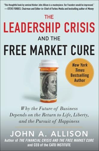 The Leadership Crisis and the Free Market Cure: Why the Future of Business Depends on the Return to Life, Liberty, and the Pursuit of Happiness (Hardback)