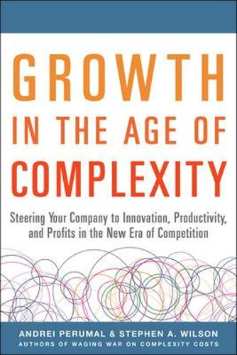 Growth in the Age of Complexity: Steering Your Company to Innovation, Productivity, and Profits in the New Era of Competition (Hardback)