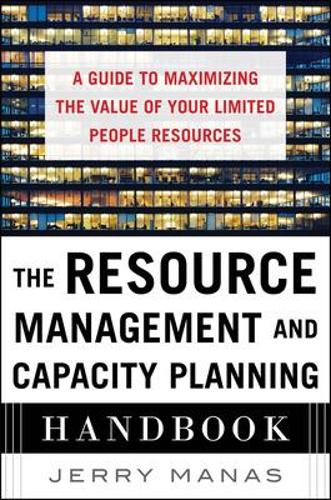 The Resource Management and Capacity Planning Handbook: A Guide to Maximizing the Value of Your Limited People Resources (Hardback)