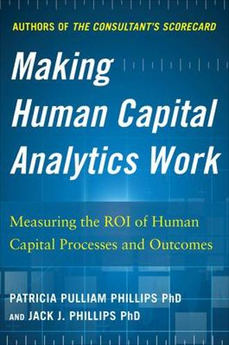 Making Human Capital Analytics Work: Measuring the ROI of Human Capital Processes and Outcomes (Hardback)