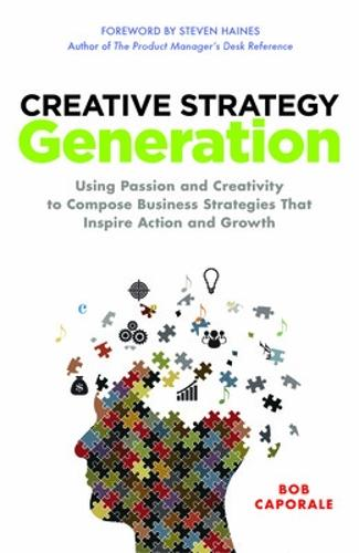Creative Strategy Generation: Using Passion and Creativity to Compose Business Strategies That Inspire Action and Growth (Hardback)