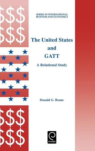 The United States and GATT: A Relational Study - Series in International Business and Economics 14 (Hardback)