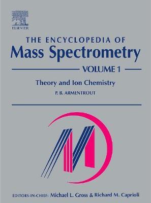 The Encyclopedia of Mass Spectrometry: Volume 1: Theory and Ion Chemistry - The Encyclopedia of Mass Spectrometry, Ten-Volume Set (Hardback)