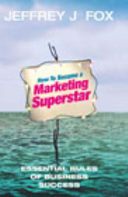 How To Become A Marketing Superstar: Essential Rules of Business Success (Hardback)