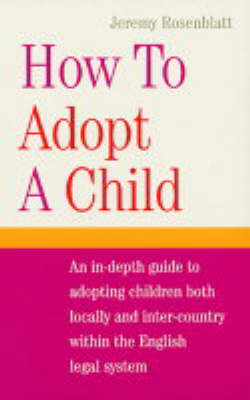 How to Adopt a Child: An In-depth Guide to Adopting Children Both Locally and Inter-country within the English Legal System (Paperback)
