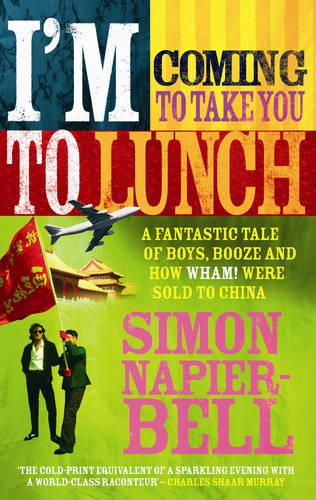 I'm Coming To Take You To Lunch: A fantastic tale of boys, booze and how Wham! were sold to China (Paperback)