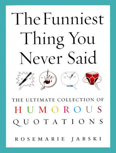 The Funniest Thing You Never Said: The Ultimate Collection of Humorous Quotations (Paperback)