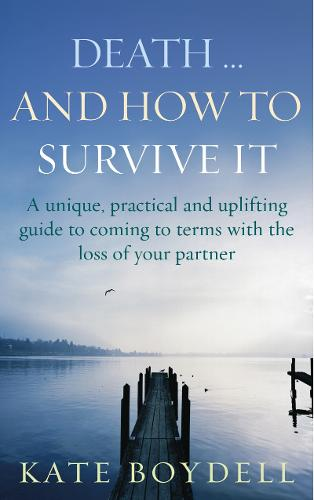 Death... And How To Survive It: A unique, practical and uplifting guide to coming to terms with the loss of your partner (Paperback)