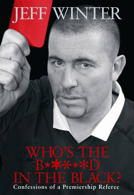 Who's the B*****d in the Black?: Confessions of a Premiership Referee (Hardback)