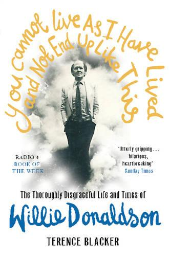 You Cannot Live As I Have Lived and Not End Up Like This: The thoroughly disgraceful life and times of Willie Donaldson (Paperback)