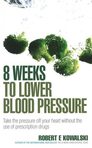 8 Weeks to Lower Blood Pressure: Take the pressure off your heart without the use of prescription drugs (Paperback)