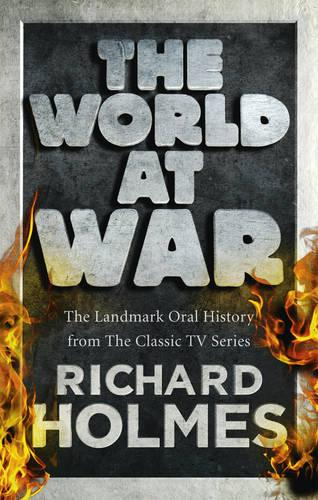 The World at War: The Landmark Oral History from the Previously Unpublished Archives (Paperback)