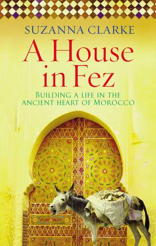 A House in Fez: Building a Life in the Ancient Heart of Morocco (Paperback)