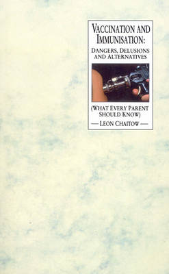 Vaccination And Immunisation: Dangers, Delusions and Alternatives (What Every Parent Should Know) (Paperback)