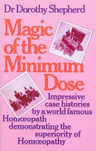 Magic Of The Minimum Dose: Impressive case histories by a world famous Homoeopath demonstrating the superiority of Homoeopathy (Paperback)