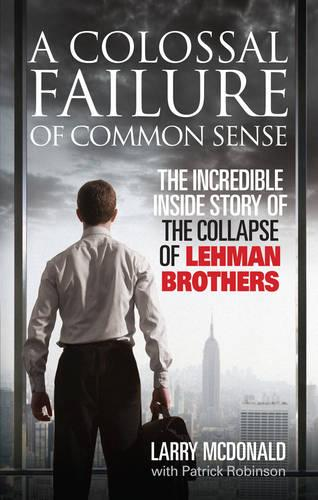 A Colossal Failure of Common Sense: The Incredible Inside Story of the Collapse of Lehman Brothers (Paperback)