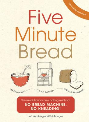 Five Minute Bread: The revolutionary new baking method: no bread machine, no kneading! (Hardback)