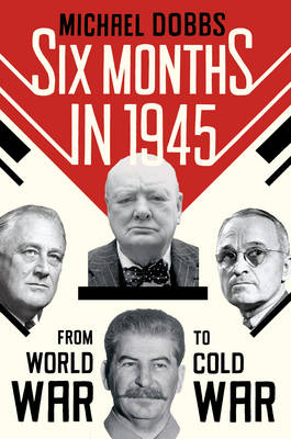 Six Months in 1945: FDR, Stalin, Churchill, and Truman - from World War to Cold War (Hardback)