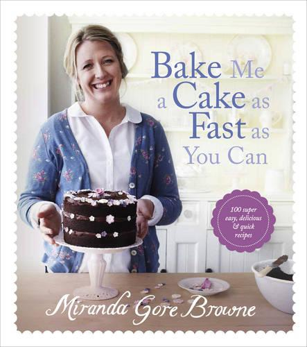 Bake Me a Cake as Fast as You Can: Over 100 super easy, fast and delicious recipes (Hardback)