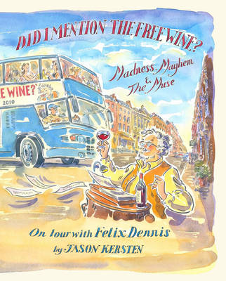Did I Mention the Free Wine? Madness, Mayhem & The Muse: On tour with Felix Dennis (Hardback)