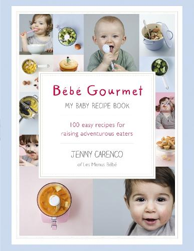 Bebe Gourmet: My Baby Recipe Book - 100 easy recipes for raising adventurous eaters (Hardback)