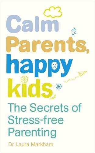 Calm Parents, Happy Kids: The Secrets of Stress-free Parenting (Paperback)