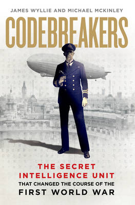 Codebreakers: The true story of the secret intelligence team that changed the course of the First World War (Hardback)