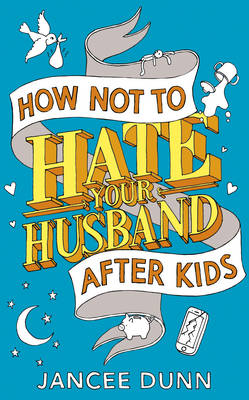 How Not to Hate Your Husband After Kids (Hardback)