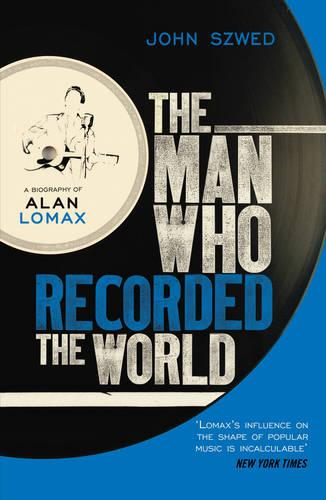 The Man Who Recorded the World: A Biography of Alan Lomax (Paperback)