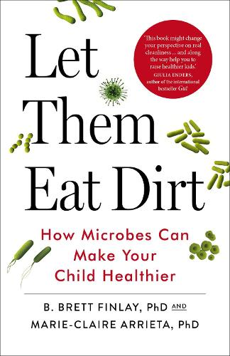 Let Them Eat Dirt: How Microbes Can Make Your Child Healthier (Paperback)