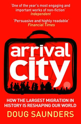 Arrival City: How the Largest Migration in History is Reshaping Our World (Paperback)
