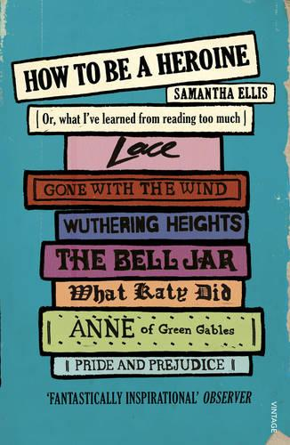 How To Be A Heroine: Or, what I've learned from reading too much (Paperback)
