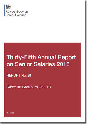 Review Body on Senior Salaries thirty-fifth annual report on senior salaries 2013: report no. 81 - Cm. 8569 (Paperback)